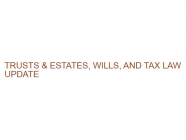 TRUSTS & ESTATES, WILLS, AND TAX LAW UPDATE