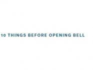 10 Things Before the Opening Bell