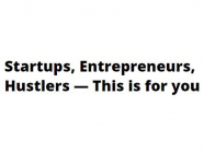 Startups, Entrepreneurs, Hustlers — This is for you